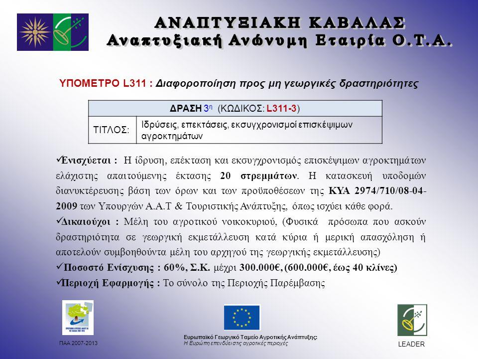 ΠΑΑ 2007-2013 Ευρωπαϊκό Γεωργικό Ταμείο Αγροτικής Ανάπτυξης: Η Ευρώπη επενδύει στις αγροτικές περιοχές LEADER ΥΠΟΜΕΤΡΟ L311 : Διαφοροποίηση προς μη γεωργικές δραστηριότητες Ενισχύεται : Η ίδρυση, επέκταση και εκσυγχρονισμός επισκέψιμων αγροκτημάτων ελάχιστης απαιτούμενης έκτασης 20 στρεμμάτων.