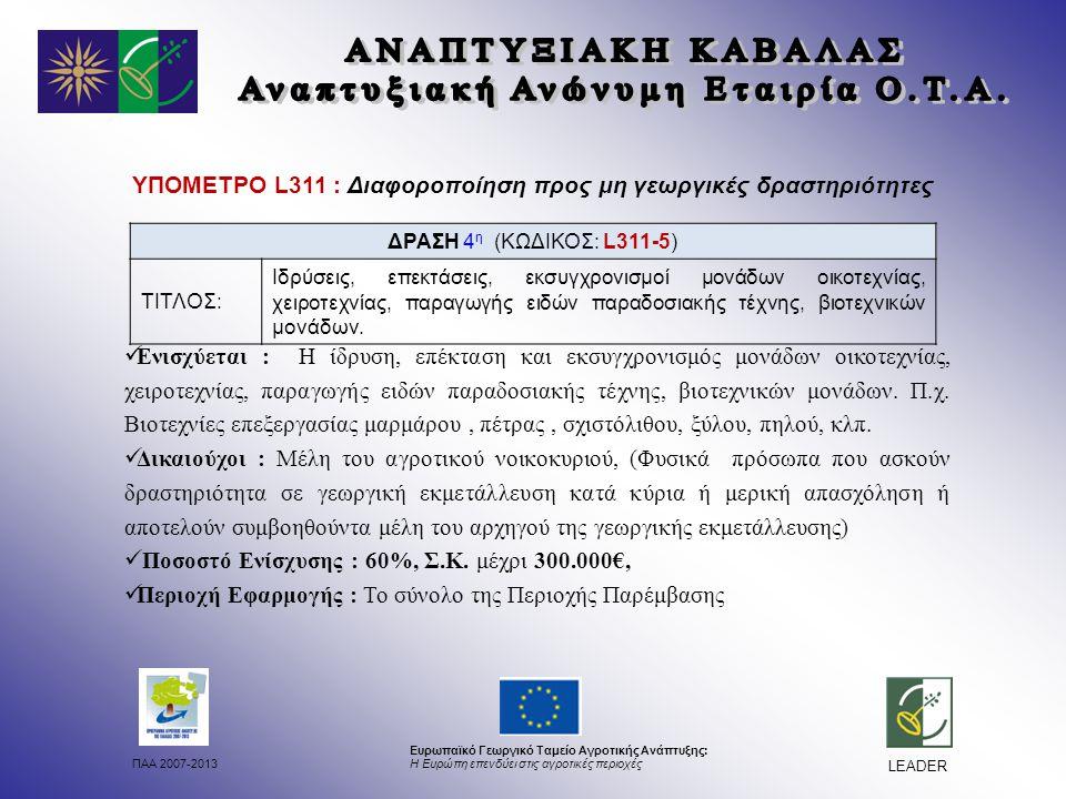 ΠΑΑ 2007-2013 Ευρωπαϊκό Γεωργικό Ταμείο Αγροτικής Ανάπτυξης: Η Ευρώπη επενδύει στις αγροτικές περιοχές LEADER ΥΠΟΜΕΤΡΟ L311 : Διαφοροποίηση προς μη γεωργικές δραστηριότητες Ενισχύεται : Η ίδρυση, επέκταση και εκσυγχρονισμός μονάδων οικοτεχνίας, χειροτεχνίας, παραγωγής ειδών παραδοσιακής τέχνης, βιοτεχνικών μονάδων.