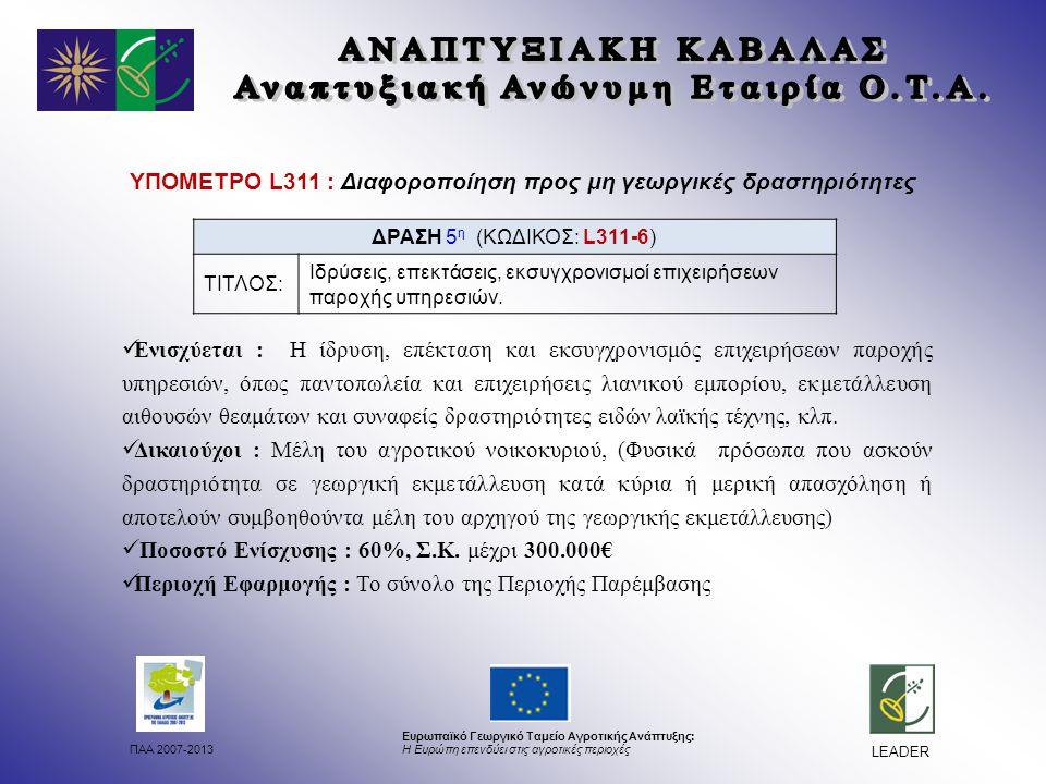 ΠΑΑ 2007-2013 Ευρωπαϊκό Γεωργικό Ταμείο Αγροτικής Ανάπτυξης: Η Ευρώπη επενδύει στις αγροτικές περιοχές LEADER ΥΠΟΜΕΤΡΟ L311 : Διαφοροποίηση προς μη γεωργικές δραστηριότητες Ενισχύεται : Η ίδρυση, επέκταση και εκσυγχρονισμός επιχειρήσεων παροχής υπηρεσιών, όπως παντοπωλεία και επιχειρήσεις λιανικού εμπορίου, εκμετάλλευση αιθουσών θεαμάτων και συναφείς δραστηριότητες ειδών λαϊκής τέχνης, κλπ.