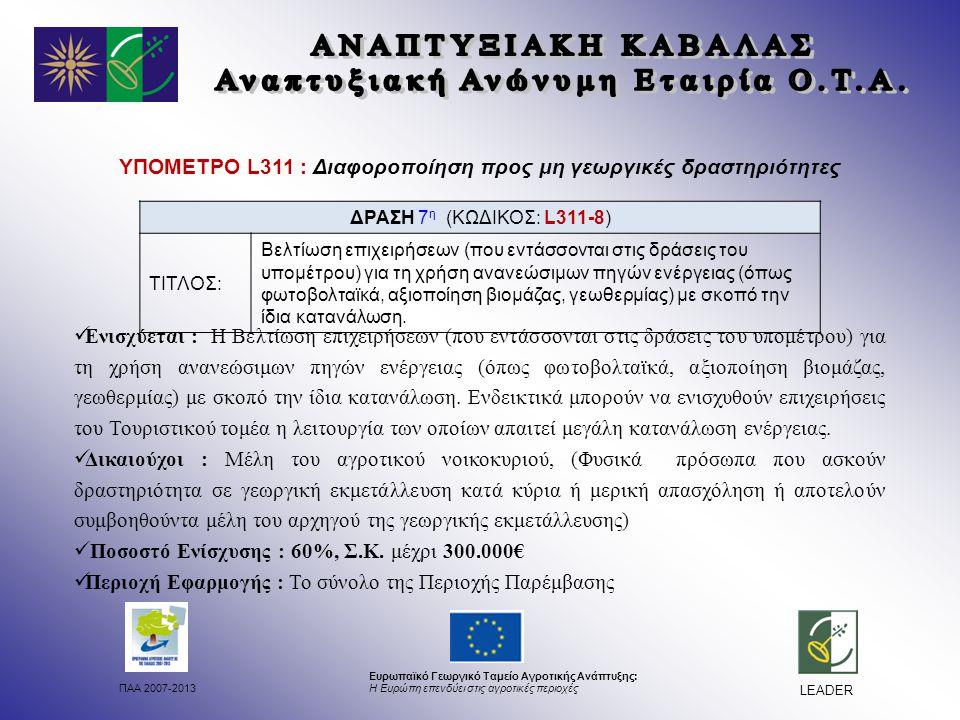 ΠΑΑ 2007-2013 Ευρωπαϊκό Γεωργικό Ταμείο Αγροτικής Ανάπτυξης: Η Ευρώπη επενδύει στις αγροτικές περιοχές LEADER ΥΠΟΜΕΤΡΟ L311 : Διαφοροποίηση προς μη γεωργικές δραστηριότητες Ενισχύεται : Η Βελτίωση επιχειρήσεων (που εντάσσονται στις δράσεις του υπομέτρου) για τη χρήση ανανεώσιμων πηγών ενέργειας (όπως φωτοβολταϊκά, αξιοποίηση βιομάζας, γεωθερμίας) με σκοπό την ίδια κατανάλωση.