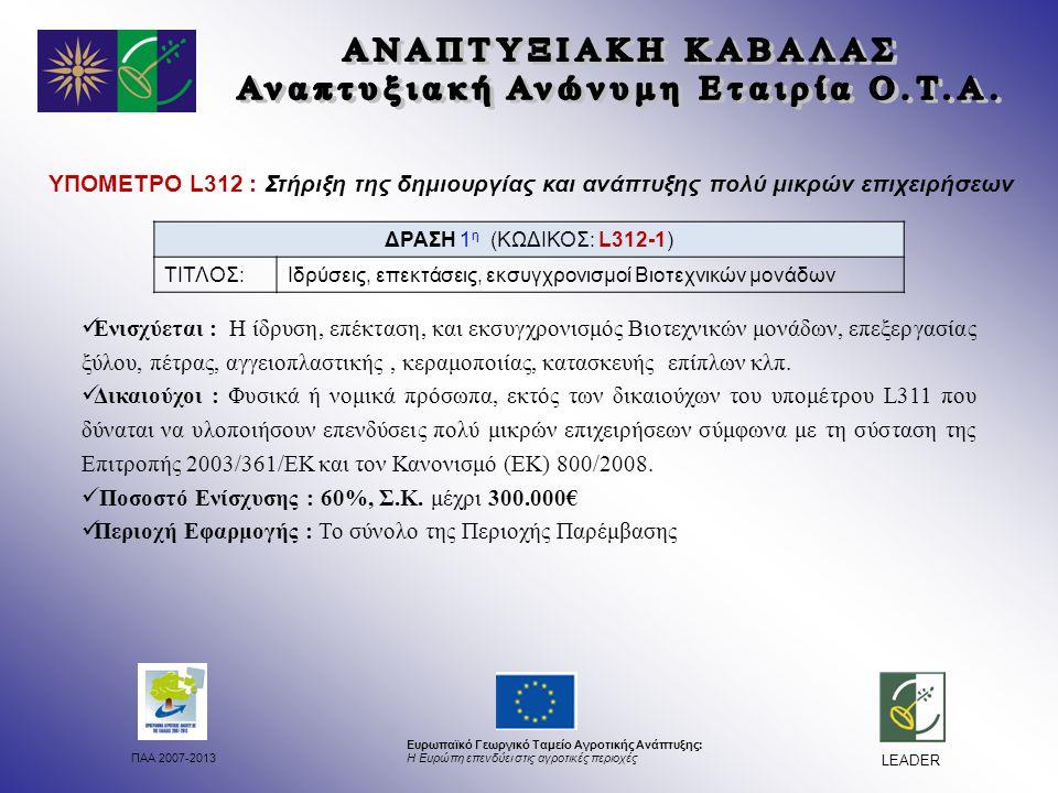ΠΑΑ 2007-2013 Ευρωπαϊκό Γεωργικό Ταμείο Αγροτικής Ανάπτυξης: Η Ευρώπη επενδύει στις αγροτικές περιοχές LEADER ΥΠΟΜΕΤΡΟ L312 : Στήριξη της δημιουργίας και ανάπτυξης πολύ μικρών επιχειρήσεων Ενισχύεται : Η ίδρυση, επέκταση, και εκσυγχρονισμός Βιοτεχνικών μονάδων, επεξεργασίας ξύλου, πέτρας, αγγειοπλαστικής, κεραμοποιίας, κατασκευής επίπλων κλπ.
