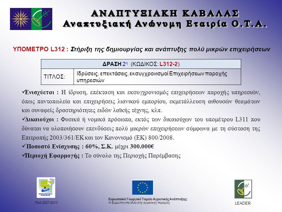 ΠΑΑ 2007-2013 Ευρωπαϊκό Γεωργικό Ταμείο Αγροτικής Ανάπτυξης: Η Ευρώπη επενδύει στις αγροτικές περιοχές LEADER ΥΠΟΜΕΤΡΟ L312 : Στήριξη της δημιουργίας και ανάπτυξης πολύ μικρών επιχειρήσεων Ενισχύεται : Η ίδρυση, επέκταση και εκσυγχρονισμός επιχειρήσεων παροχής υπηρεσιών, όπως παντοπωλεία και επιχειρήσεις λιανικού εμπορίου, εκμετάλλευση αιθουσών θεαμάτων και συναφείς δραστηριότητες ειδών λαϊκής τέχνης, κλπ.