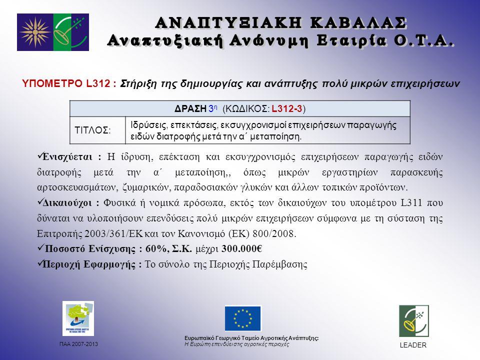 ΠΑΑ 2007-2013 Ευρωπαϊκό Γεωργικό Ταμείο Αγροτικής Ανάπτυξης: Η Ευρώπη επενδύει στις αγροτικές περιοχές LEADER ΥΠΟΜΕΤΡΟ L312 : Στήριξη της δημιουργίας και ανάπτυξης πολύ μικρών επιχειρήσεων Ενισχύεται : Η ίδρυση, επέκταση και εκσυγχρονισμός επιχειρήσεων παραγωγής ειδών διατροφής μετά την α΄ μεταποίηση,, όπως μικρών εργαστηρίων παρασκευής αρτοσκευασμάτων, ζυμαρικών, παραδοσιακών γλυκών και άλλων τοπικών προϊόντων.