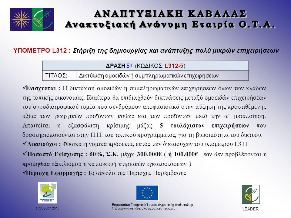 ΠΑΑ 2007-2013 Ευρωπαϊκό Γεωργικό Ταμείο Αγροτικής Ανάπτυξης: Η Ευρώπη επενδύει στις αγροτικές περιοχές LEADER ΥΠΟΜΕΤΡΟ L312 : Στήριξη της δημιουργίας και ανάπτυξης πολύ μικρών επιχειρήσεων Ενισχύεται : Η δικτύωση ομοειδών η συμπληρωματικών επιχειρήσεων όλων των κλάδων της τοπικής οικονομίας.
