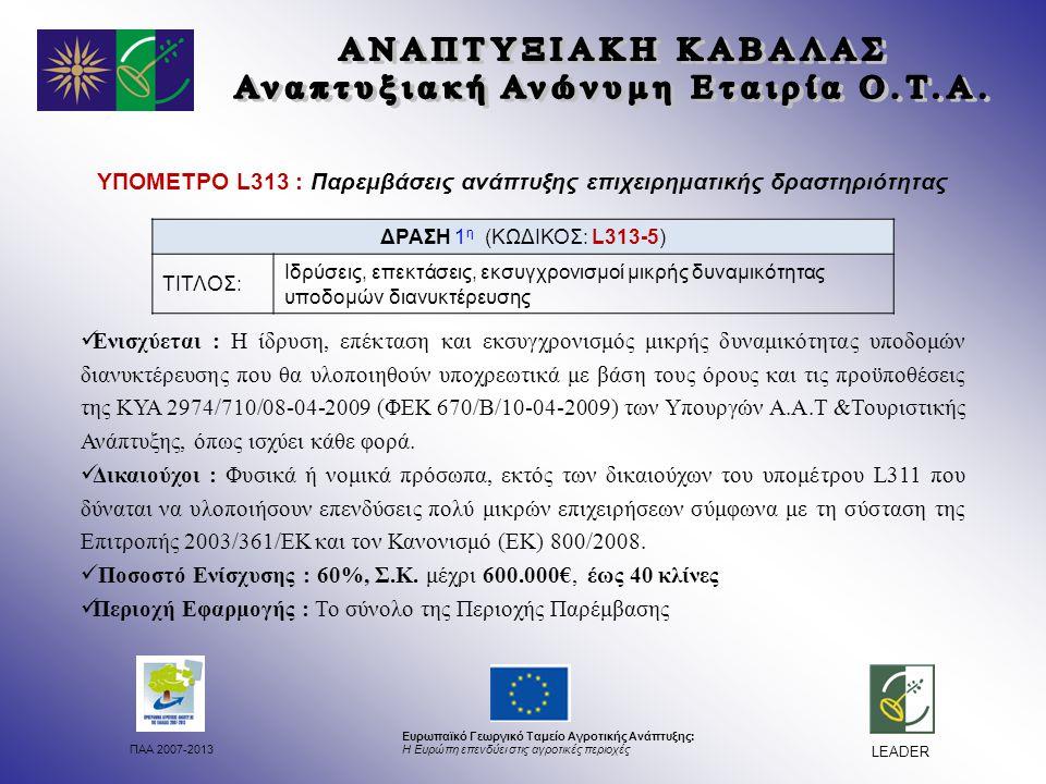 ΠΑΑ 2007-2013 Ευρωπαϊκό Γεωργικό Ταμείο Αγροτικής Ανάπτυξης: Η Ευρώπη επενδύει στις αγροτικές περιοχές LEADER ΥΠΟΜΕΤΡΟ L313 : Παρεμβάσεις ανάπτυξης επιχειρηματικής δραστηριότητας Ενισχύεται : Η ίδρυση, επέκταση και εκσυγχρονισμός μικρής δυναμικότητας υποδομών διανυκτέρευσης που θα υλοποιηθούν υποχρεωτικά με βάση τους όρους και τις προϋποθέσεις της ΚΥΑ 2974/710/08-04-2009 (ΦΕΚ 670/Β/10-04-2009) των Υπουργών Α.Α.Τ &Τουριστικής Ανάπτυξης, όπως ισχύει κάθε φορά.