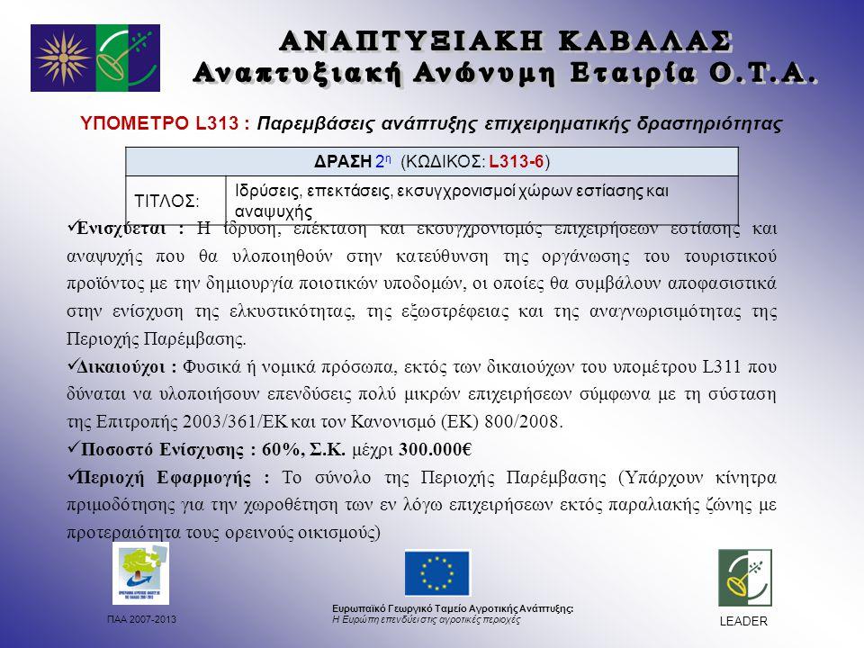 ΠΑΑ 2007-2013 Ευρωπαϊκό Γεωργικό Ταμείο Αγροτικής Ανάπτυξης: Η Ευρώπη επενδύει στις αγροτικές περιοχές LEADER ΥΠΟΜΕΤΡΟ L313 : Παρεμβάσεις ανάπτυξης επιχειρηματικής δραστηριότητας Ενισχύεται : Η ίδρυση, επέκταση και εκσυγχρονισμός επιχειρήσεων εστίασης και αναψυχής που θα υλοποιηθούν στην κατεύθυνση της οργάνωσης του τουριστικού προϊόντος με την δημιουργία ποιοτικών υποδομών, οι οποίες θα συμβάλουν αποφασιστικά στην ενίσχυση της ελκυστικότητας, της εξωστρέφειας και της αναγνωρισιμότητας της Περιοχής Παρέμβασης.