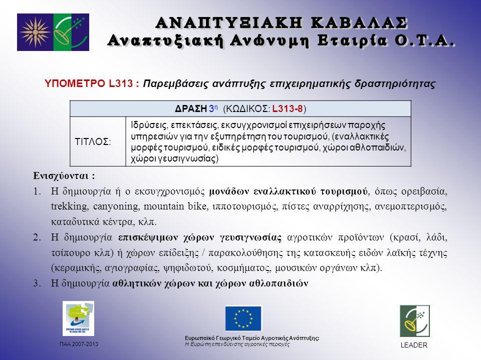 ΠΑΑ 2007-2013 Ευρωπαϊκό Γεωργικό Ταμείο Αγροτικής Ανάπτυξης: Η Ευρώπη επενδύει στις αγροτικές περιοχές LEADER ΥΠΟΜΕΤΡΟ L313 : Παρεμβάσεις ανάπτυξης επιχειρηματικής δραστηριότητας Ενισχύονται : 1.Η δημιουργία ή ο εκσυγχρονισμός μονάδων εναλλακτικού τουρισμού, όπως ορειβασία, trekking, canyoning, mountain bike, ιπποτουρισμός, πίστες αναρρίχησης, ανεμοπτερισμός, καταδυτικά κέντρα, κλπ.