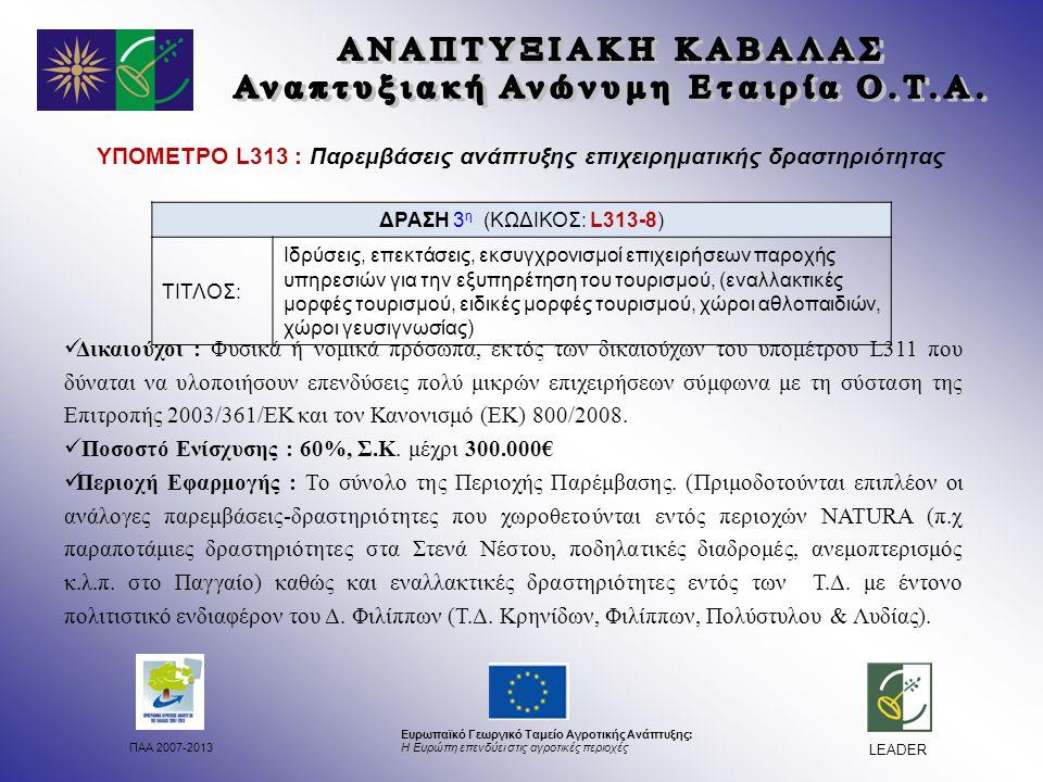 ΠΑΑ 2007-2013 Ευρωπαϊκό Γεωργικό Ταμείο Αγροτικής Ανάπτυξης: Η Ευρώπη επενδύει στις αγροτικές περιοχές LEADER ΥΠΟΜΕΤΡΟ L313 : Παρεμβάσεις ανάπτυξης επιχειρηματικής δραστηριότητας Δικαιούχοι : Φυσικά ή νομικά πρόσωπα, εκτός των δικαιούχων του υπομέτρου L311 που δύναται να υλοποιήσουν επενδύσεις πολύ μικρών επιχειρήσεων σύμφωνα με τη σύσταση της Επιτροπής 2003/361/ΕΚ και τον Κανονισμό (ΕΚ) 800/2008.