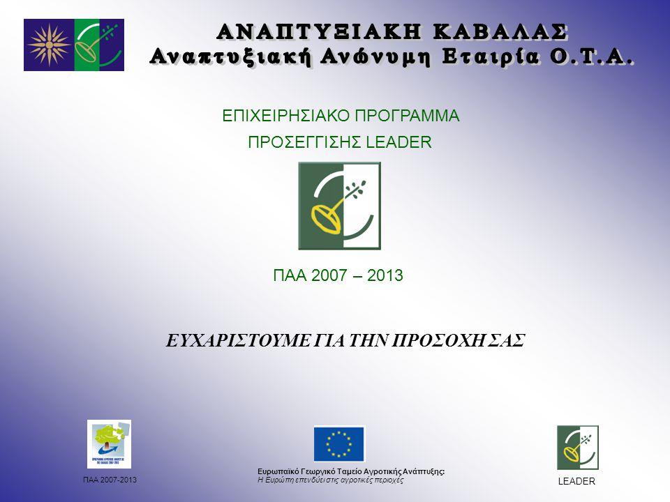 ΠΑΑ 2007-2013 Ευρωπαϊκό Γεωργικό Ταμείο Αγροτικής Ανάπτυξης: Η Ευρώπη επενδύει στις αγροτικές περιοχές LEADER ΕΠΙΧΕΙΡΗΣΙΑΚΟ ΠΡΟΓΡΑΜΜΑ ΠΡΟΣΕΓΓΙΣΗΣ LEADER ΠΑΑ 2007 – 2013 ΕΥΧΑΡΙΣΤΟΥΜΕ ΓΙΑ ΤΗΝ ΠΡΟΣΟΧΗ ΣΑΣ