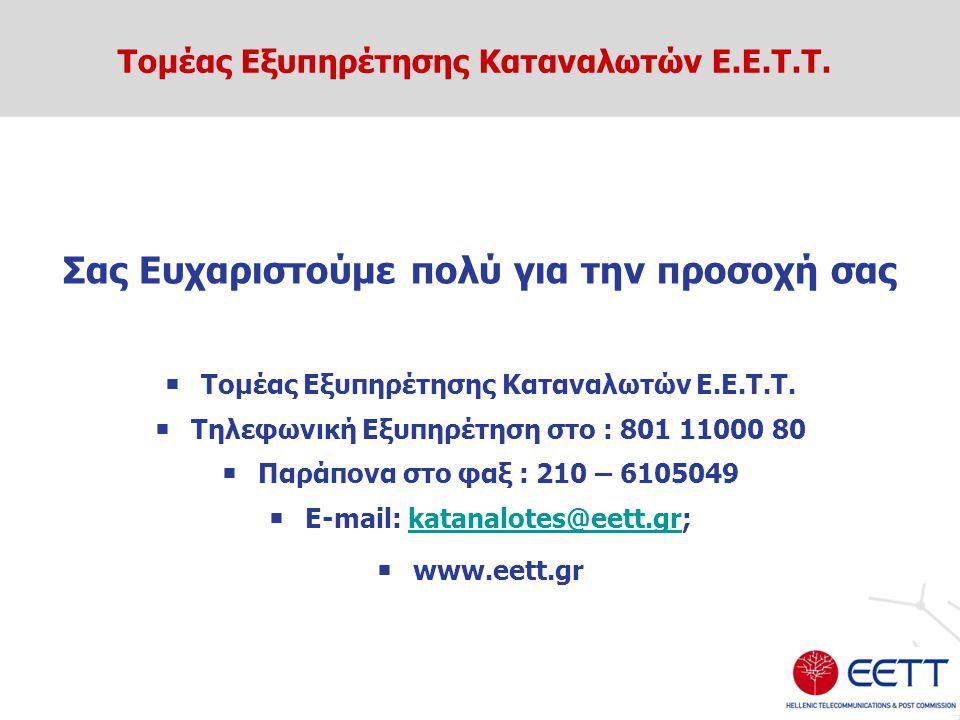 Σας Ευχαριστούμε πολύ για την προσοχή σας  Τομέας Εξυπηρέτησης Καταναλωτών Ε.Ε.Τ.Τ.  Τηλεφωνική Εξυπηρέτηση στο : 801 11000 80  Παράπονα στο φαξ :