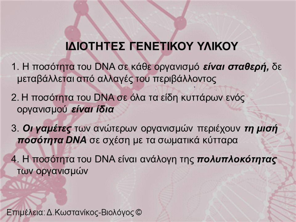 ΙΔΙΟΤΗΤΕΣ ΓΕΝΕΤΙΚΟΥ ΥΛΙΚΟΥ 1. Η ποσότητα του DNA σε κάθε οργανισμό είναι σταθερή, δε μεταβάλλεται από αλλαγές του περιβάλλοντος 2. Η ποσότητα του DNA