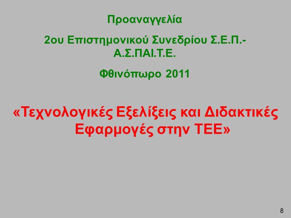 8 «Τεχνολογικές Εξελίξεις και Διδακτικές Εφαρμογές στην ΤΕΕ» Προαναγγελία 2ου Επιστημονικού Συνεδρίου Σ.Ε.Π.- Α.Σ.ΠΑΙ.Τ.Ε. Φθινόπωρο 2011