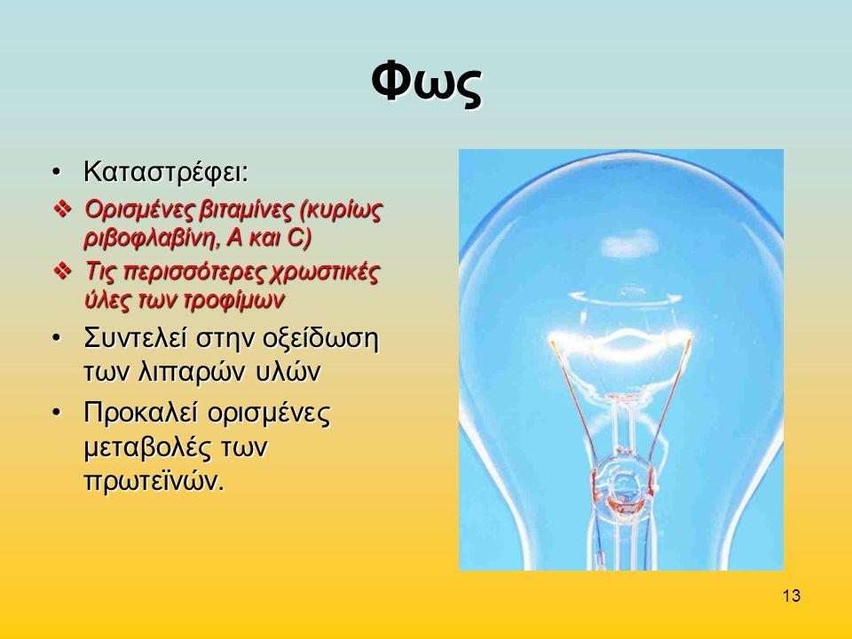 13 Φως Καταστρέφει:Καταστρέφει:  Ορισμένες βιταμίνες (κυρίως ριβοφλαβίνη, Α και C)  Τις περισσότερες χρωστικές ύλες των τροφίμων Συντελεί στην οξείδ