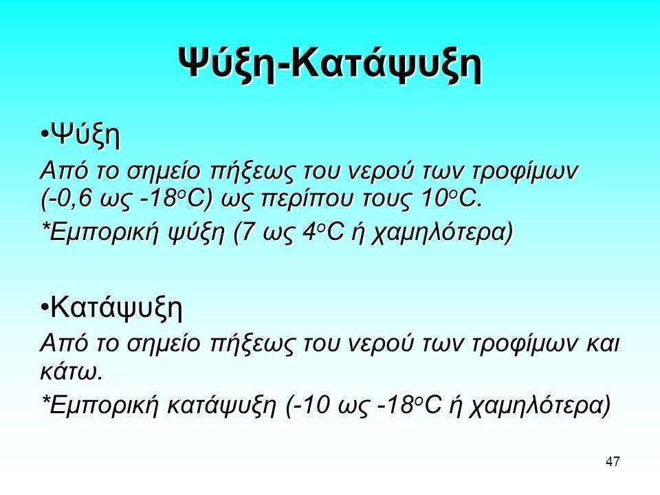 47 Ψύξη-Κατάψυξη ΨύξηΨύξη Από το σημείο πήξεως του νερού των τροφίμων (-0,6 ως -18 ο C) ως περίπου τους 10 ο C. *Εμπορική ψύξη (7 ως 4 ο C ή χαμηλότερ