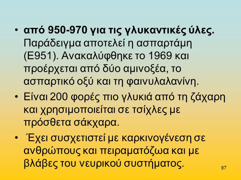 από 950-970 για τις γλυκαντικές ύλες. Παράδειγμα αποτελεί η ασπαρτάμη (Ε951). Ανακαλύφθηκε το 1969 και προέρχεται από δύο αμινοξέα, το ασπαρτικό οξύ κ