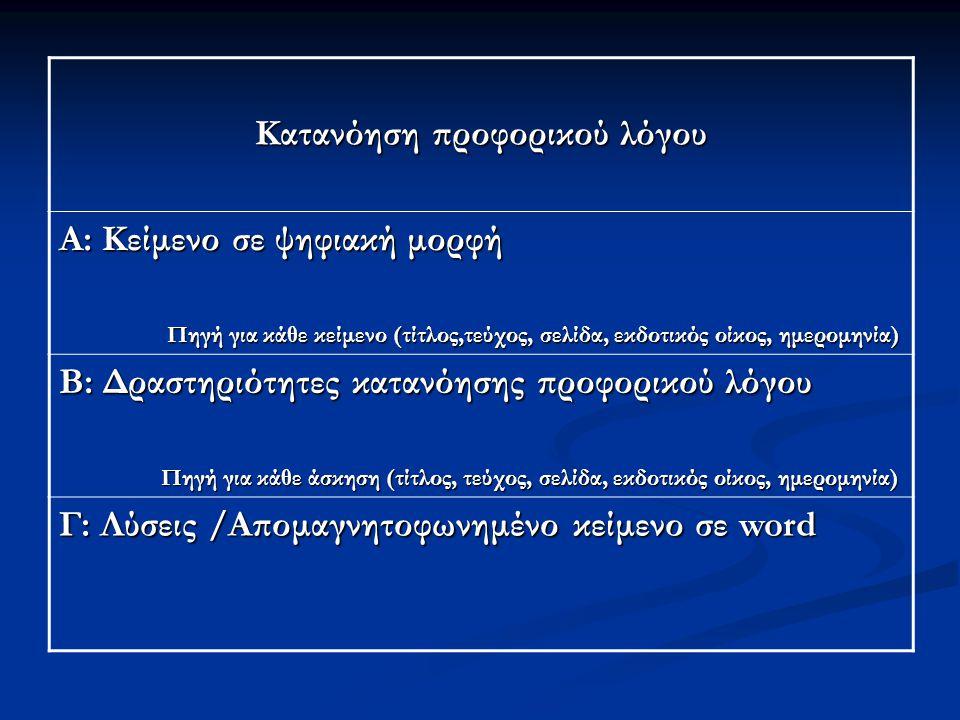 Κατανόηση προφορικού λόγου Α: Κείμενο σε ψηφιακή μορφή Πηγή για κάθε κείμενο (τίτλος,τεύχος, σελίδα, εκδοτικός οίκος, ημερομηνία) Πηγή για κάθε κείμενο (τίτλος,τεύχος, σελίδα, εκδοτικός οίκος, ημερομηνία) Β: Δραστηριότητες κατανόησης προφορικού λόγου Πηγή για κάθε άσκηση (τίτλος, τεύχος, σελίδα, εκδοτικός οίκος, ημερομηνία) Πηγή για κάθε άσκηση (τίτλος, τεύχος, σελίδα, εκδοτικός οίκος, ημερομηνία) Γ: Λύσεις /Απομαγνητοφωνημένο κείμενο σε word