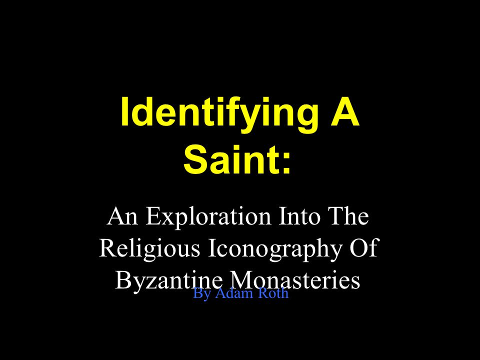 Identifying A Saint: An Exploration Into The Religious Iconography Of Byzantine Monasteries By Adam Roth