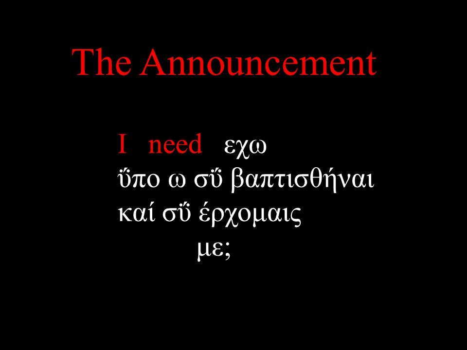 I need εχω ΰπο ω σΰ βαπτισθήναι καί σΰ έρχομαις με; The Announcement