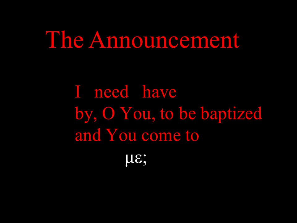 I need have by, O You, to be baptized and You come to με; The Announcement