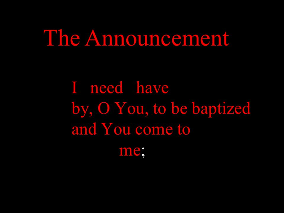 I need have by, O You, to be baptized and You come to me; The Announcement