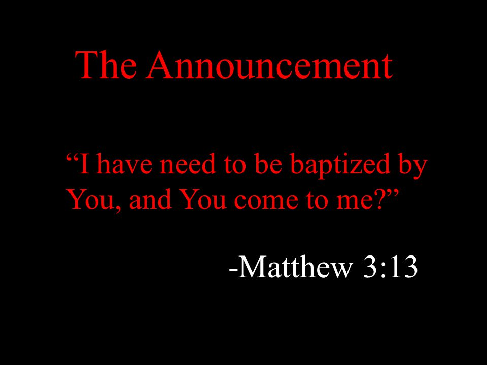 """I have need to be baptized by You, and You come to me?"" -Matthew 3:13 The Announcement"