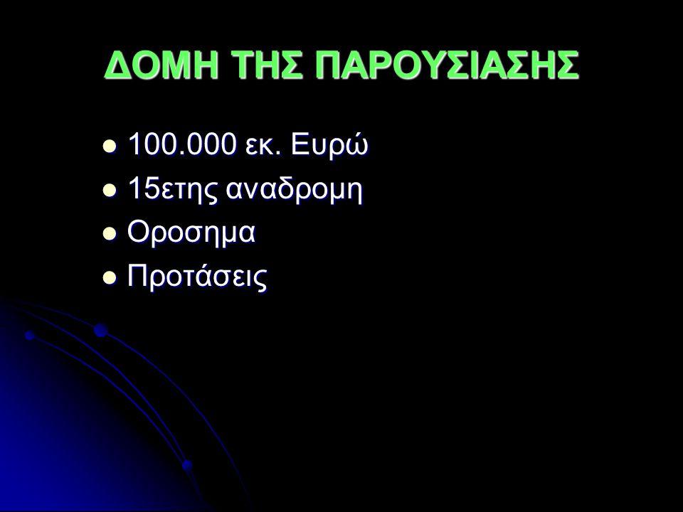 ΔΟΜΗ ΤΗΣ ΠΑΡΟΥΣΙΑΣΗΣ 100.000 εκ. Ευρώ 100.000 εκ. Ευρώ 15ετης αναδρομη 15ετης αναδρομη Οροσημα Οροσημα Προτάσεις Προτάσεις