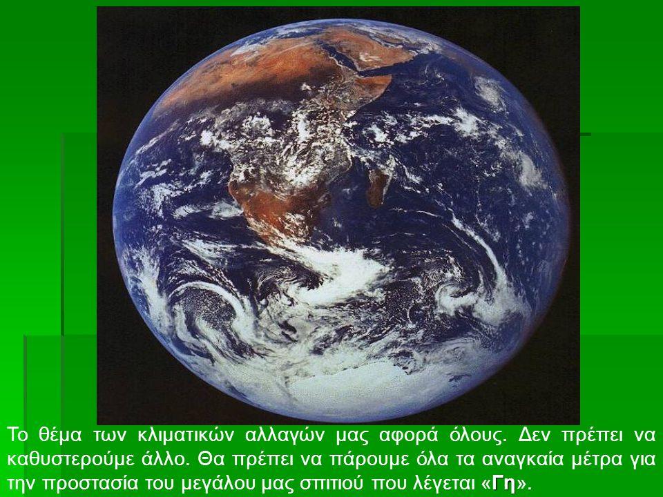 Γη Το θέμα των κλιματικών αλλαγών μας αφορά όλους. Δεν πρέπει να καθυστερούμε άλλο. Θα πρέπει να πάρουμε όλα τα αναγκαία μέτρα για την προστασία του μ