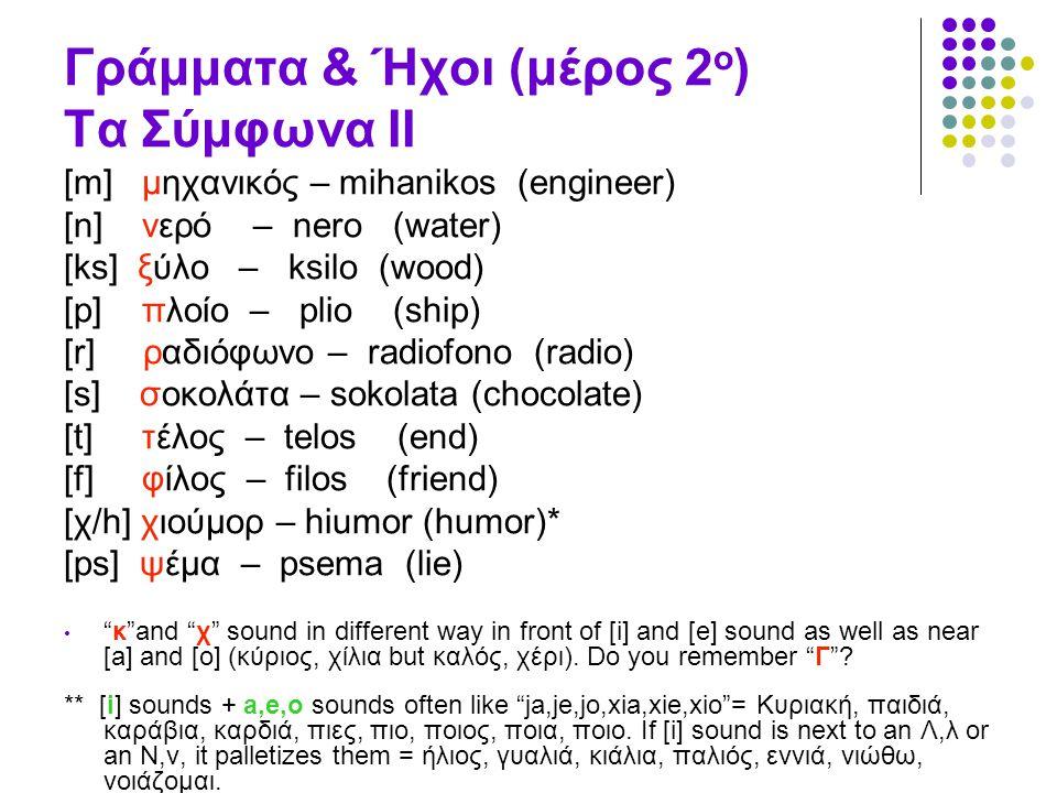 Γράμματα & Ήχοι (μέρος 2 ο ) Τα Σύμφωνα II [m] μηχανικός – mihanikos (engineer) [n] νερό – nero (water) [ks] ξύλο – ksilo (wood) [p] πλοίο – plio (shi