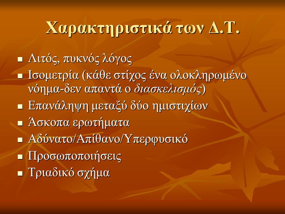 Χαρακτηριστικά των Δ.Τ. Λιτός, πυκνός λόγος Λιτός, πυκνός λόγος Ισομετρία (κάθε στίχος ένα ολοκληρωμένο νόημα-δεν απαντά ο διασκελισμός) Ισομετρία (κά