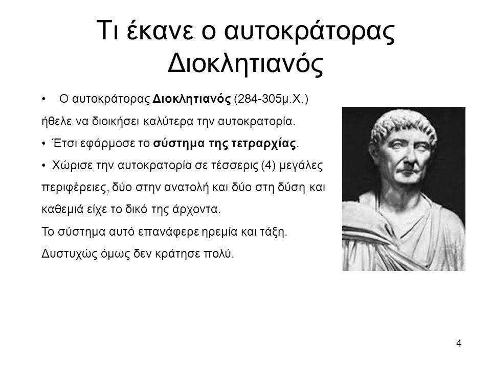 4 Τι έκανε ο αυτοκράτορας Διοκλητιανός Ο αυτοκράτορας Διοκλητιανός (284-305μ.Χ.) ήθελε να διοικήσει καλύτερα την αυτοκρατορία. Έτσι εφάρμοσε το σύστημ