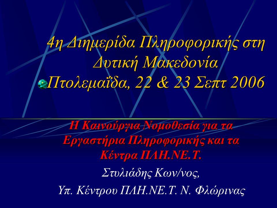 4η Διημερίδα Πληροφορικής στη Δυτική Μακεδονία Πτολεμαΐδα, 22 & 23 Σεπτ 2006 Η Καινούργια Νομοθεσία για τα Εργαστήρια Πληροφορικής και τα Κέντρα ΠΛΗ.ΝΕ.Τ.