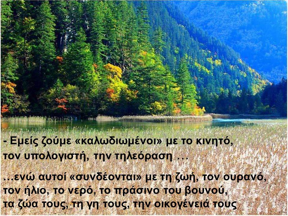 - Εμείς ζούμε «καλωδιωμένοι» με το κινητό, τον υπολογιστή, την τηλεόραση … …ενώ αυτοί «συνδέονται» με τη ζωή, τον ουρανό, τον ήλιο, το νερό, το πράσινο του βουνού, τα ζώα τους, τη γη τους, την οικογένειά τους