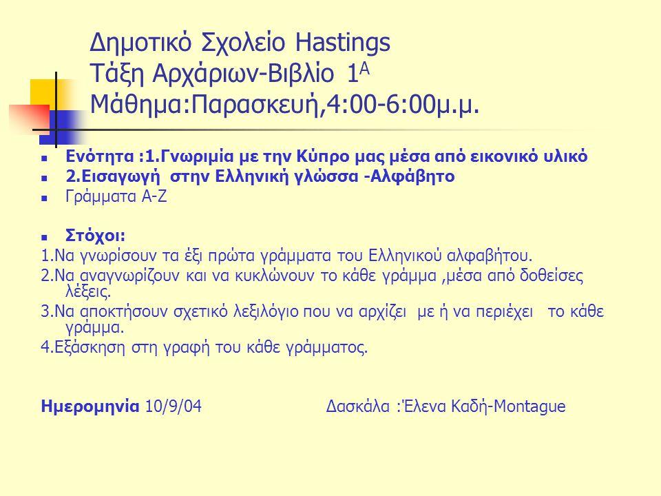 Δημοτικό Σχολείο Hastings Tάξη Αρχάριων-Βιβλίο 1 Α Μάθημα:Παρασκευή,4:00-6:00μ.μ. Ενότητα :1.Γνωριμία με την Κύπρο μας μέσα από εικονικό υλικό 2.Εισαγ