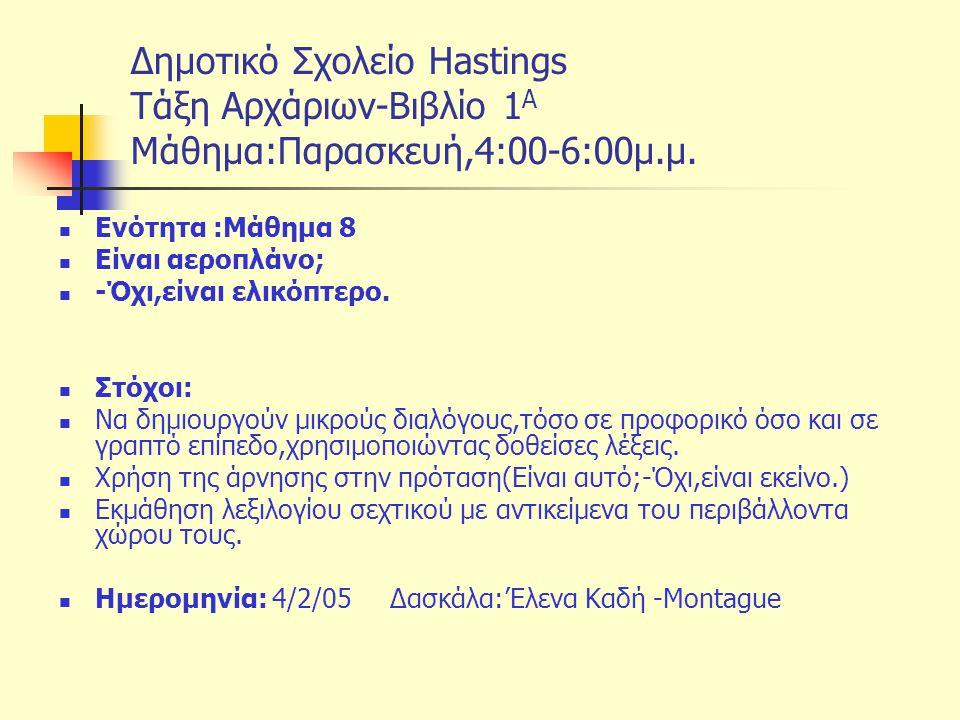 Δημοτικό Σχολείο Hastings Tάξη Αρχάριων-Βιβλίο 1 Α Μάθημα:Παρασκευή,4:00-6:00μ.μ. Ενότητα :Μάθημα 8 Είναι αεροπλάνο; -Όχι,είναι ελικόπτερο. Στόχοι: Να