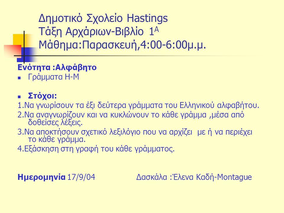 Δημοτικό Σχολείο Hastings Tάξη Αρχάριων-Βιβλίο 1 Α Μάθημα:Παρασκευή,4:00-6:00μ.μ. Ενότητα :Αλφάβητο Γράμματα Η-Μ Στόχοι: 1.Να γνωρίσουν τα έξι δεύτερα