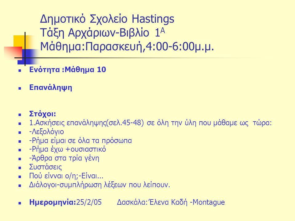 Δημοτικό Σχολείο Hastings Tάξη Αρχάριων-Βιβλίο 1 Α Μάθημα:Παρασκευή,4:00-6:00μ.μ. Ενότητα :Μάθημα 10 Επανάληψη Στόχοι: 1.Ασκήσεις επανάληψης(σελ.45-48