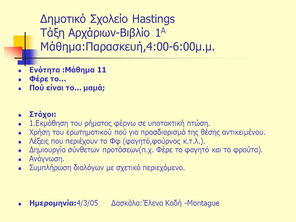 Δημοτικό Σχολείο Hastings Tάξη Αρχάριων-Βιβλίο 1 Α Μάθημα:Παρασκευή,4:00-6:00μ.μ. Ενότητα :Μάθημα 11 Φέρε το... Πού είναι το... μαμά; Στόχοι: 1.Εκμάθη