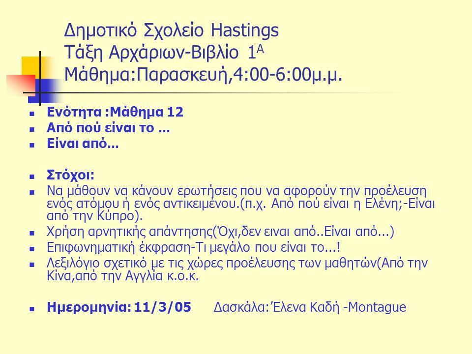 Δημοτικό Σχολείο Hastings Tάξη Αρχάριων-Βιβλίο 1 Α Μάθημα:Παρασκευή,4:00-6:00μ.μ. Ενότητα :Μάθημα 12 Από πού είναι το... Είναι από... Στόχοι: Να μάθου