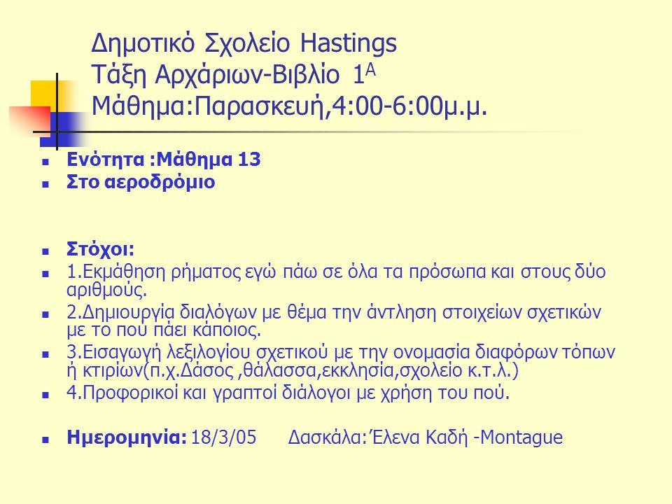 Δημοτικό Σχολείο Hastings Tάξη Αρχάριων-Βιβλίο 1 Α Μάθημα:Παρασκευή,4:00-6:00μ.μ. Ενότητα :Μάθημα 13 Στο αεροδρόμιο Στόχοι: 1.Εκμάθηση ρήματος εγώ πάω
