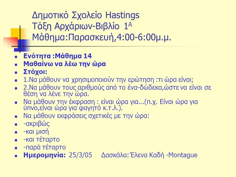 Δημοτικό Σχολείο Hastings Tάξη Αρχάριων-Βιβλίο 1 Α Μάθημα:Παρασκευή,4:00-6:00μ.μ. Ενότητα :Μάθημα 14 Μαθαίνω να λέω την ώρα Στόχοι: 1.Να μάθουν να χρη