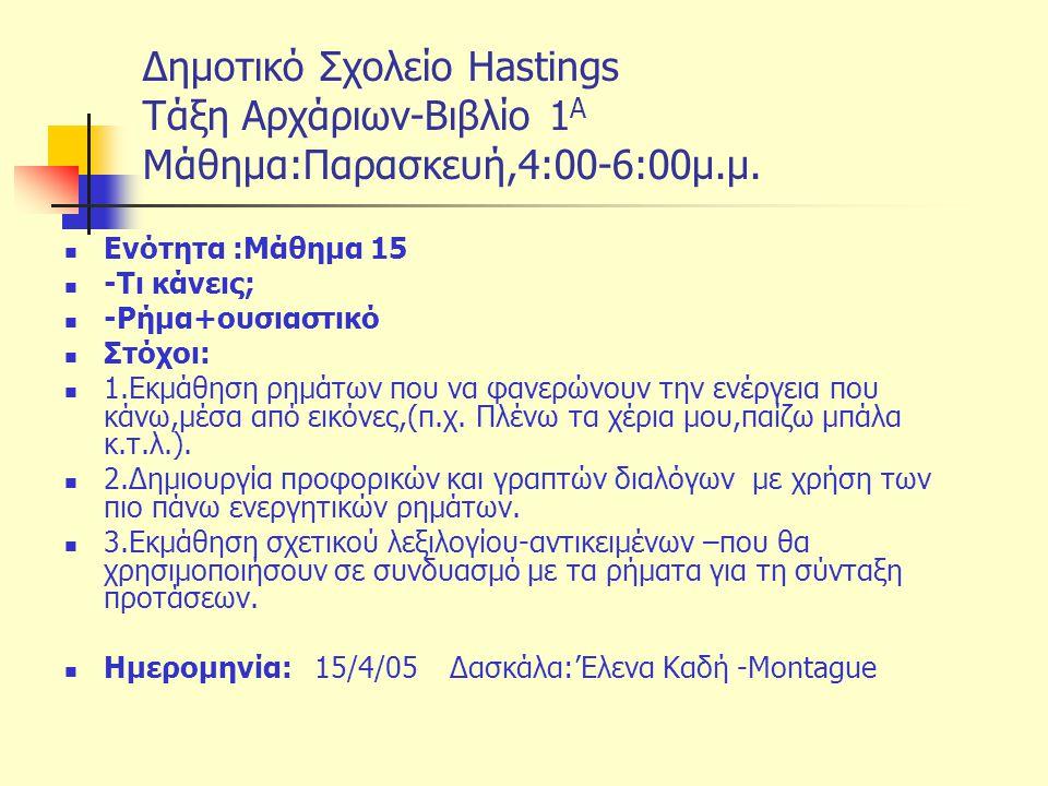 Δημοτικό Σχολείο Hastings Tάξη Αρχάριων-Βιβλίο 1 Α Μάθημα:Παρασκευή,4:00-6:00μ.μ. Ενότητα :Μάθημα 15 -Τι κάνεις; -Ρήμα+ουσιαστικό Στόχοι: 1.Εκμάθηση ρ