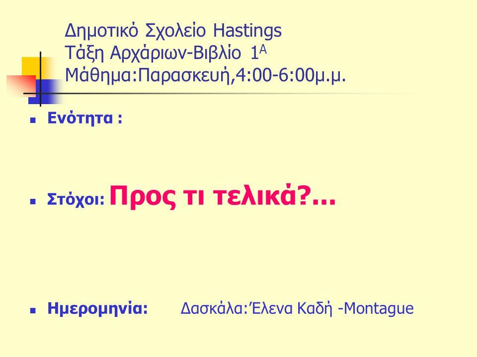 Δημοτικό Σχολείο Hastings Tάξη Αρχάριων-Βιβλίο 1 Α Μάθημα:Παρασκευή,4:00-6:00μ.μ. Ενότητα : Στόχοι: Προς τι τελικά?... Ημερομηνία: Δασκάλα:'Ελενα Καδή