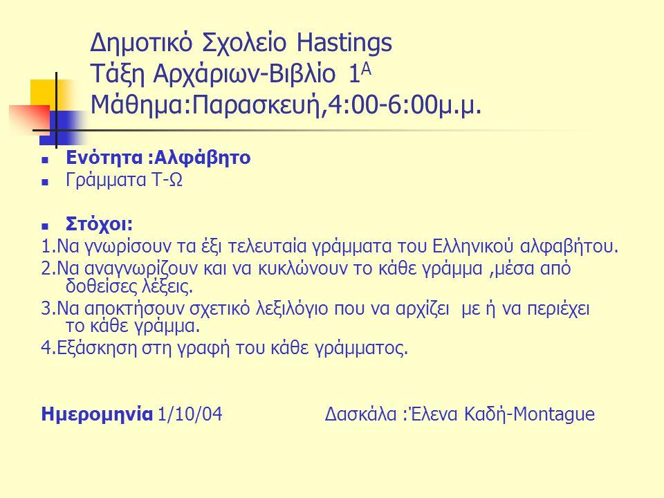Δημοτικό Σχολείο Hastings Tάξη Αρχάριων-Βιβλίο 1 Α Μάθημα:Παρασκευή,4:00-6:00μ.μ. Ενότητα :Αλφάβητο Γράμματα Τ-Ω Στόχοι: 1.Να γνωρίσουν τα έξι τελευτα