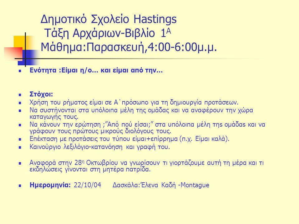 Δημοτικό Σχολείο Hastings Tάξη Αρχάριων-Βιβλίο 1 Α Μάθημα:Παρασκευή,4:00-6:00μ.μ. Ενότητα :Eίμαι η/ο... και είμαι από την... Στόχοι: Χρήση του ρήματος