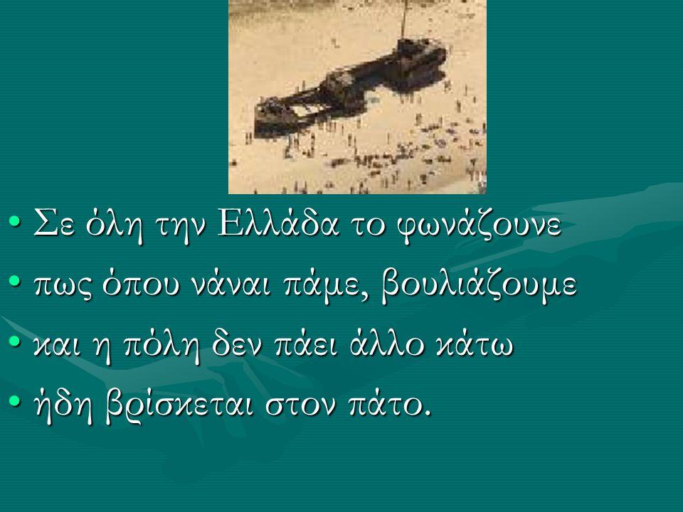 Σε όλη την Ελλάδα το φωνάζουνεΣε όλη την Ελλάδα το φωνάζουνε πως όπου νάναι πάμε, βουλιάζουμεπως όπου νάναι πάμε, βουλιάζουμε και η πόλη δεν πάει άλλο κάτωκαι η πόλη δεν πάει άλλο κάτω ήδη βρίσκεται στον πάτο.ήδη βρίσκεται στον πάτο.