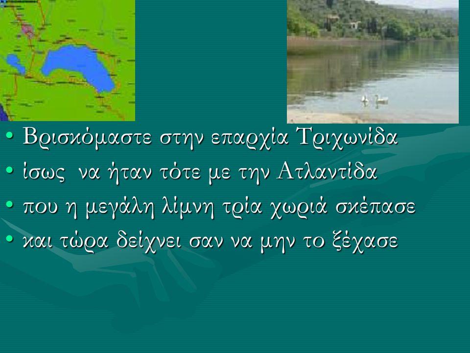 Βρισκόμαστε στην επαρχία ΤριχωνίδαΒρισκόμαστε στην επαρχία Τριχωνίδα ίσως να ήταν τότε με την Ατλαντίδαίσως να ήταν τότε με την Ατλαντίδα που η μεγάλη λίμνη τρία χωριά σκέπασεπου η μεγάλη λίμνη τρία χωριά σκέπασε και τώρα δείχνει σαν να μην το ξέχασεκαι τώρα δείχνει σαν να μην το ξέχασε
