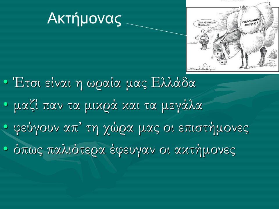 Έτσι είναι η ωραία μας ΕλλάδαΈτσι είναι η ωραία μας Ελλάδα μαζί παν τα μικρά και τα μεγάλαμαζί παν τα μικρά και τα μεγάλα φεύγουν απ' τη χώρα μας οι επιστήμονεςφεύγουν απ' τη χώρα μας οι επιστήμονες όπως παλιότερα έφευγαν οι ακτήμονεςόπως παλιότερα έφευγαν οι ακτήμονες Ακτήμονας