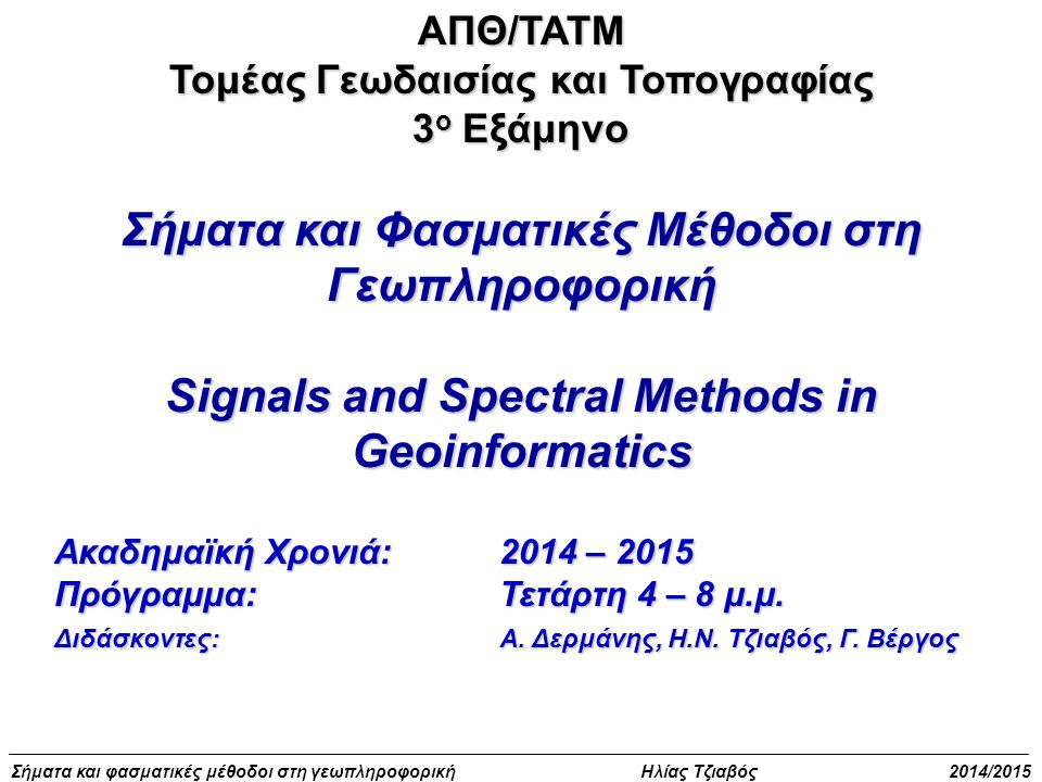 Σήματα και φασματικές μέθοδοι στη γεωπληροφορική Ηλίας Τζιαβός 2014/2015 Αναπαράσταση σήματος με σειρά Fourier -Φαινόμενο Gibbs N=3 Σταθερός όρος και πρώτη, τρίτη αρμονική Το μέγεθος του κυματισμού αβεβαιότητας 9% του σήματος
