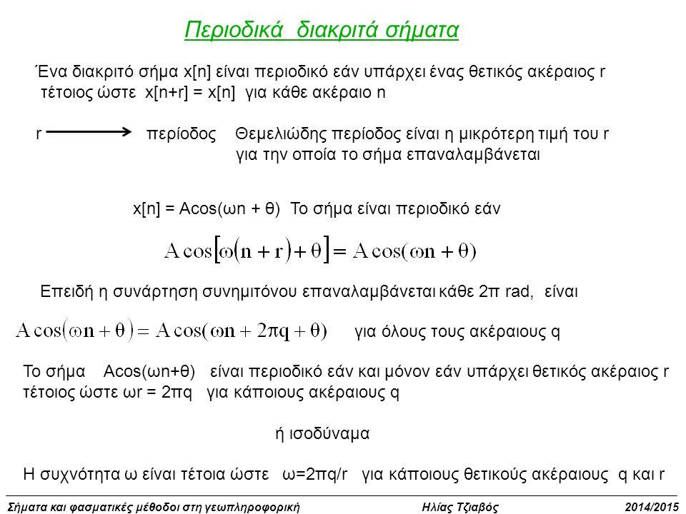 Σήματα και φασματικές μέθοδοι στη γεωπληροφορική Ηλίας Τζιαβός 2014/2015 Περιοδικά διακριτά σήματα Ένα διακριτό σήμα x[n] είναι περιοδικό εάν υπάρχει ένας θετικός ακέραιος r τέτοιος ώστε x[n+r] = x[n] για κάθε ακέραιο n r περίοδος Θεμελιώδης περίοδος είναι η μικρότερη τιμή του r για την οποία το σήμα επαναλαμβάνεται x[n] = Acos(ωn + θ) Το σήμα είναι περιοδικό εάν Επειδή η συνάρτηση συνημιτόνου επαναλαμβάνεται κάθε 2π rad, είναι για όλους τους ακέραιους q Το σήμα Αcos(ωn+θ) είναι περιοδικό εάν και μόνον εάν υπάρχει θετικός ακέραιος r τέτοιος ώστε ωr = 2πq για κάποιους ακέραιους q ή ισοδύναμα Η συχνότητα ω είναι τέτοια ώστε ω=2πq/r για κάποιους θετικούς ακέραιους q και r