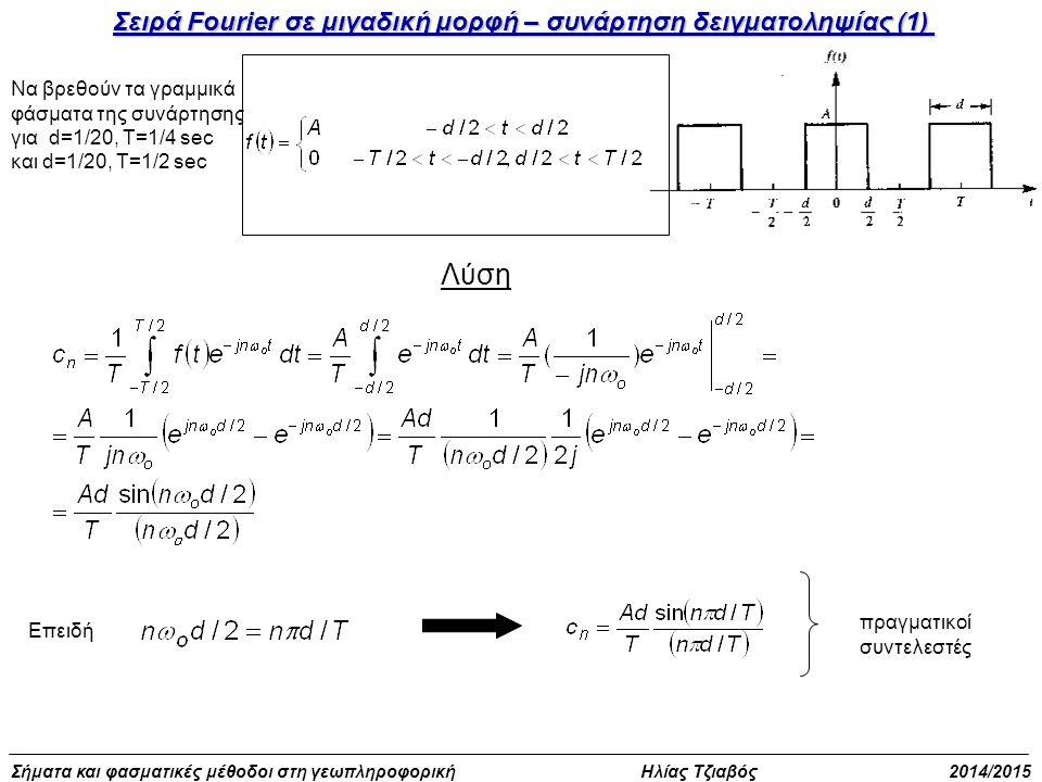 Σήματα και φασματικές μέθοδοι στη γεωπληροφορική Ηλίας Τζιαβός 2014/2015 Σειρά Fourier σε μιγαδική μορφή – συνάρτηση δειγματοληψίας (1) Να βρεθούν τα γραμμικά φάσματα της συνάρτησης για d=1/20, T=1/4 sec και d=1/20, T=1/2 sec Λύση Επειδή πραγματικοί συντελεστές